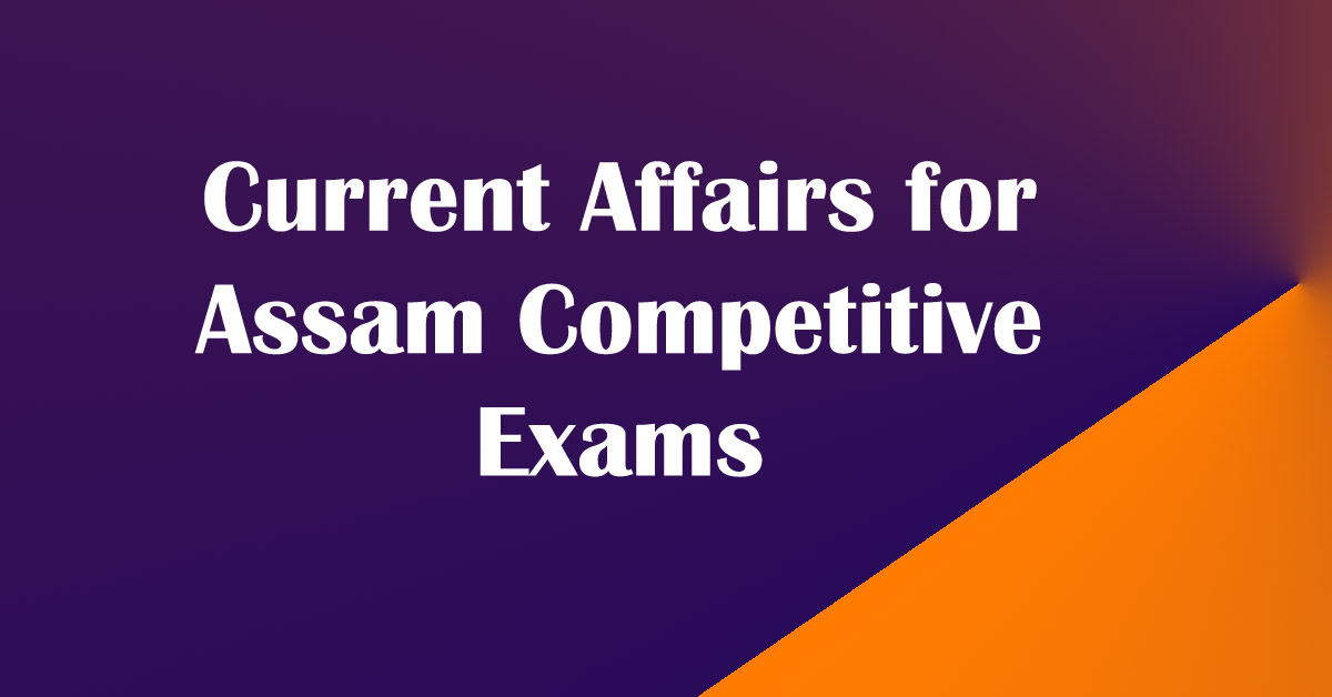 Current Affairs for Assam Government Competitive Exams